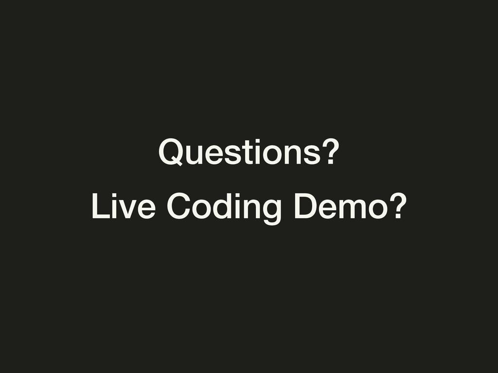 Questions? Live Coding Demo?