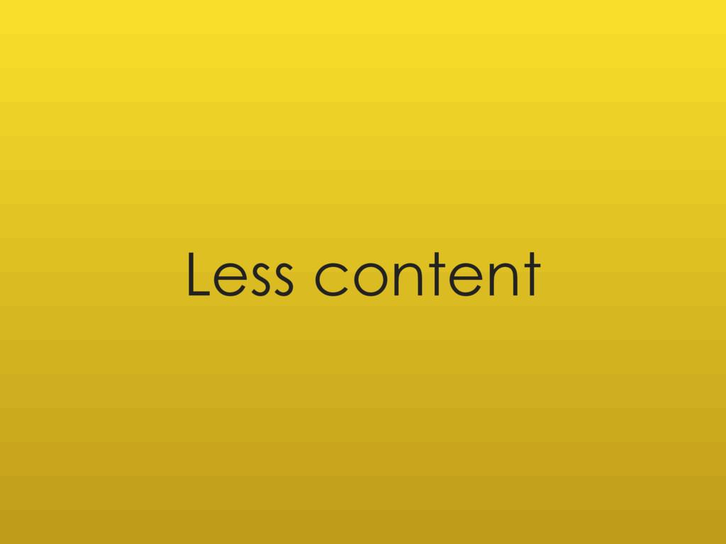 Less content