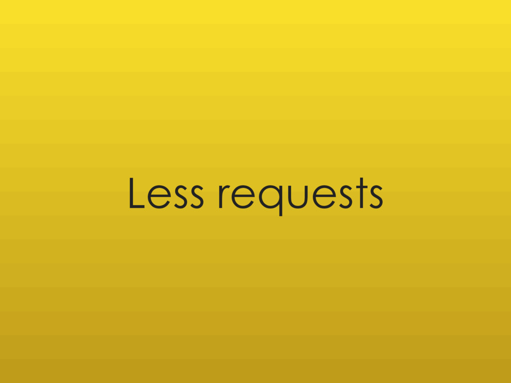 Less requests