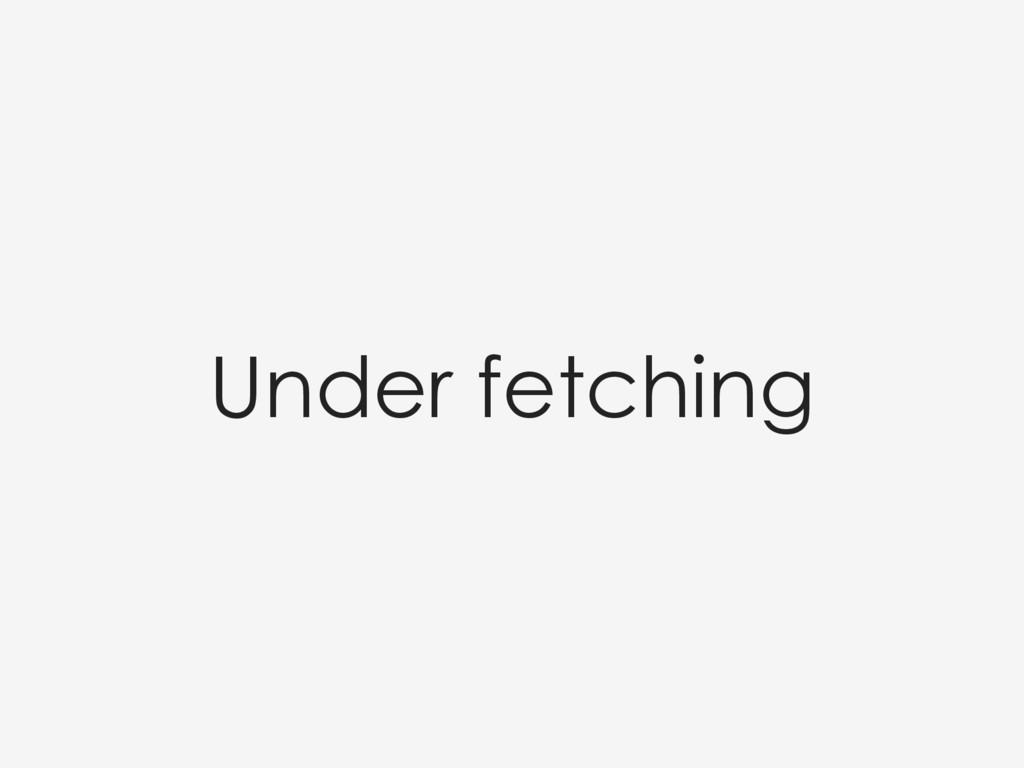 Under fetching