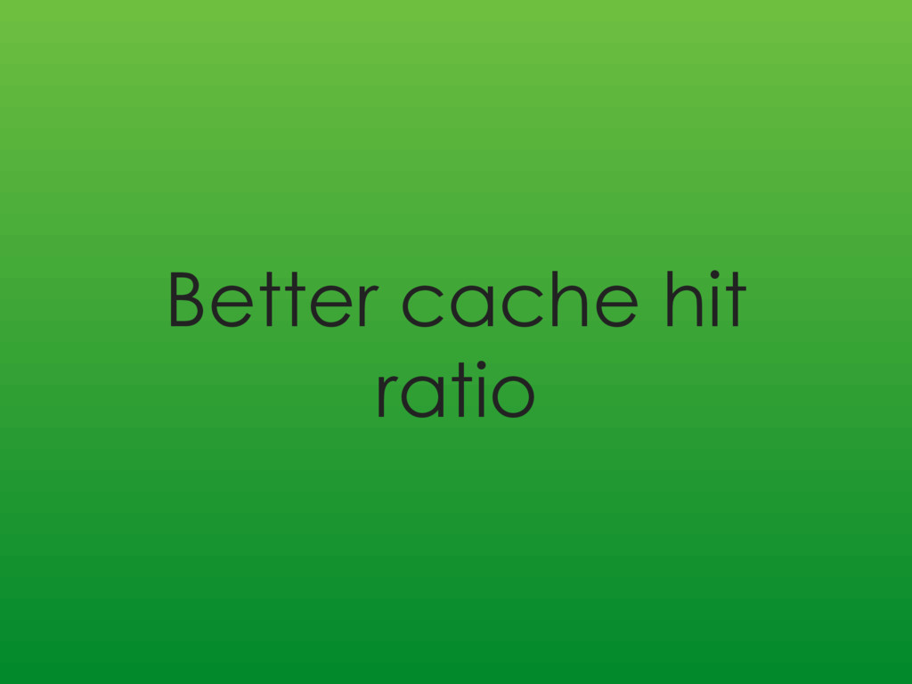 Better cache hit ratio