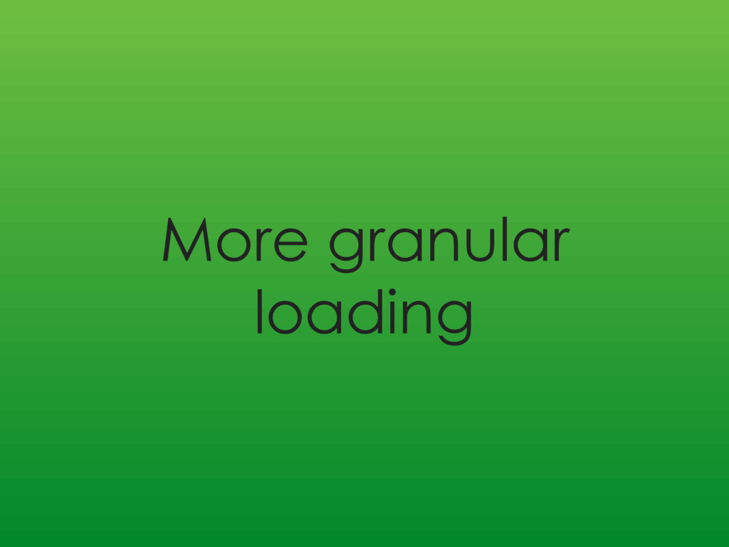 More granular loading