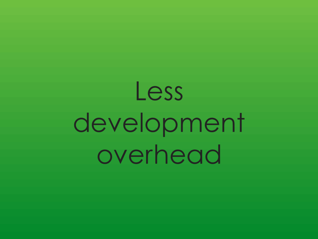 Less development overhead