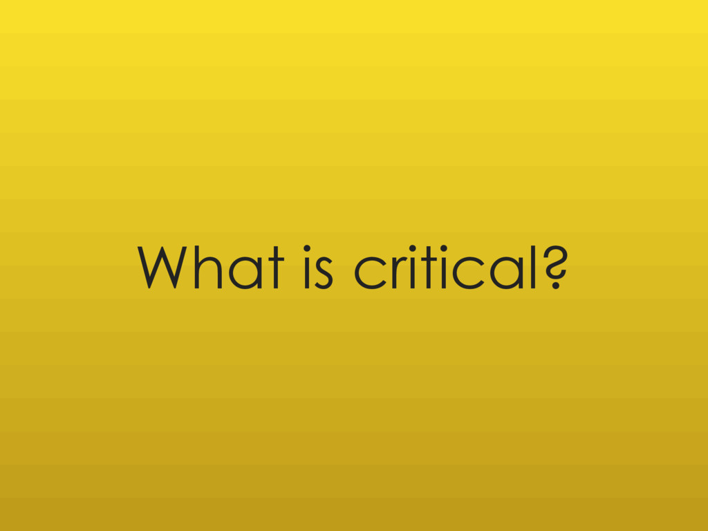 What is critical?
