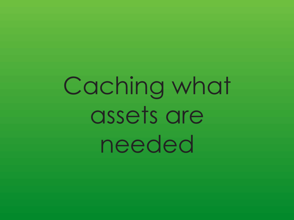 Caching what assets are needed