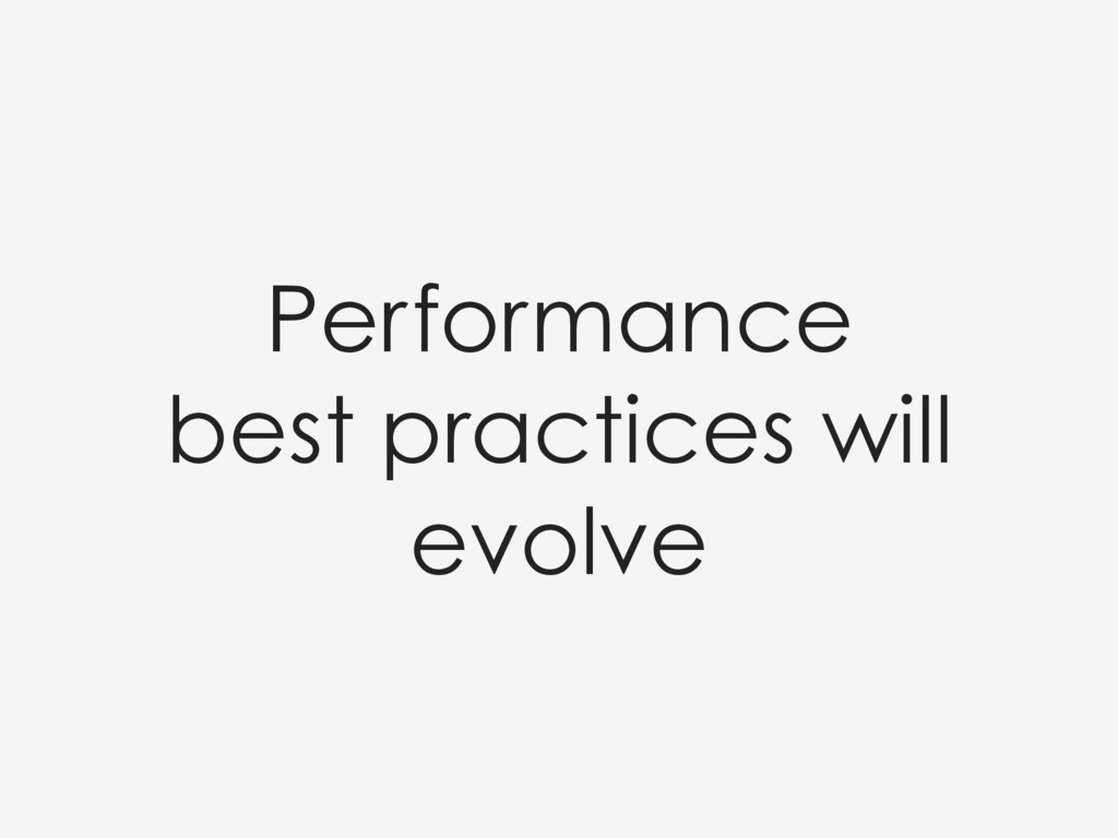 Performance best practices will evolve