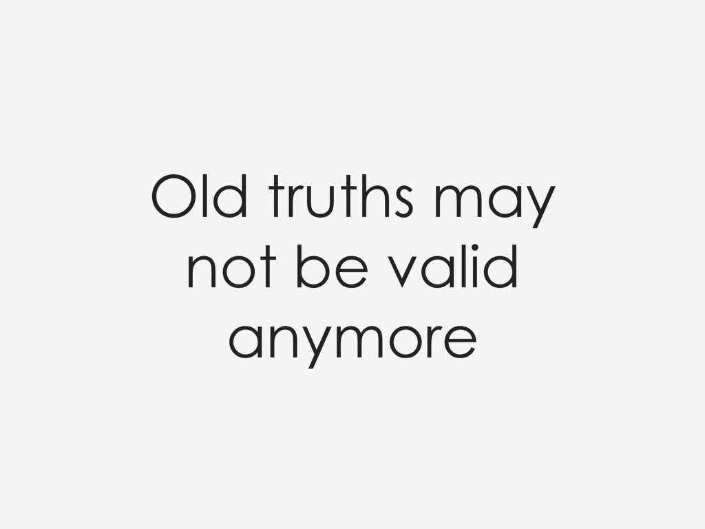 Old truths may not be valid anymore
