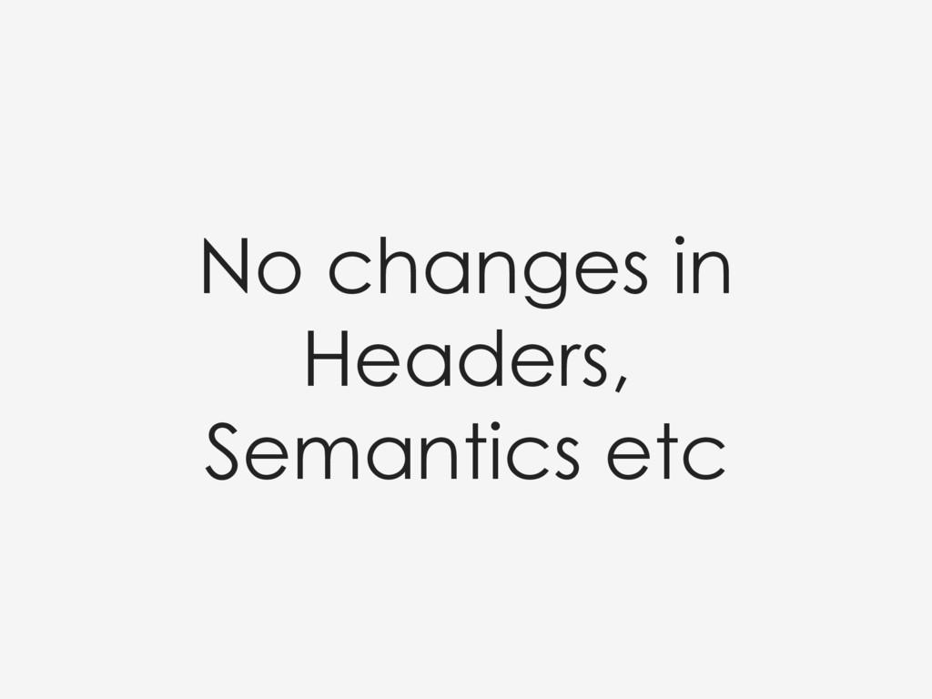 No changes in Headers, Semantics etc