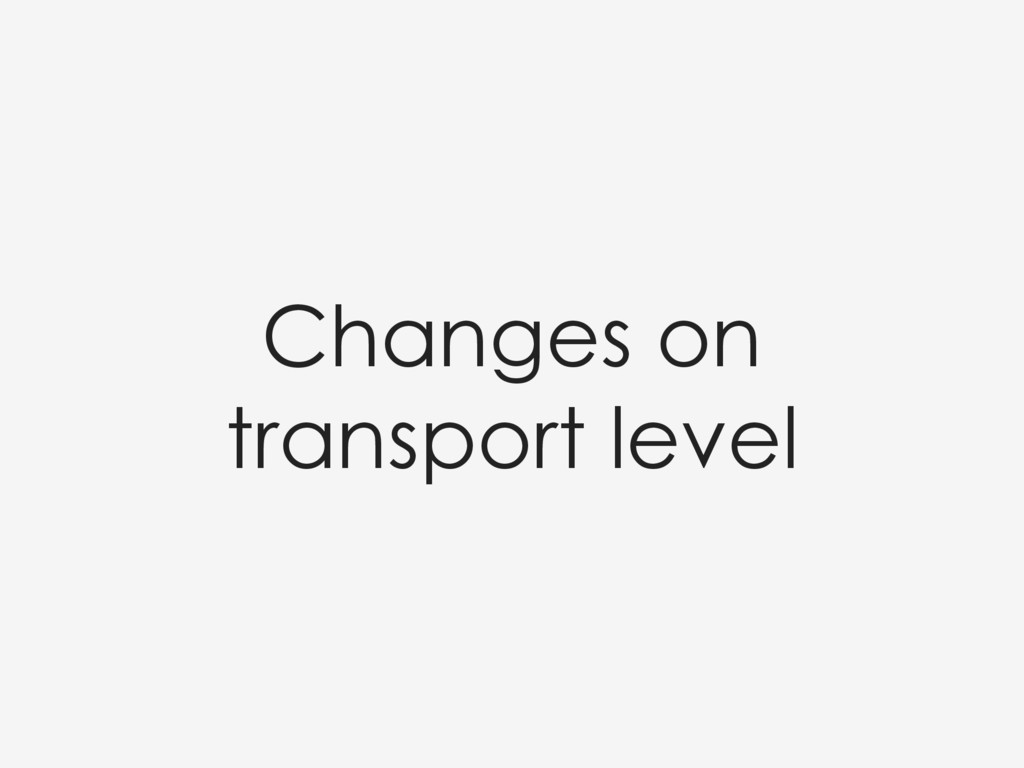 Changes on transport level