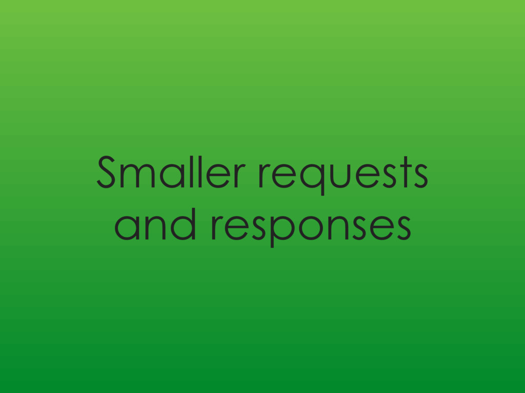 Smaller requests and responses
