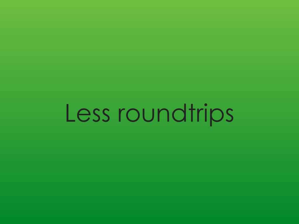Less roundtrips
