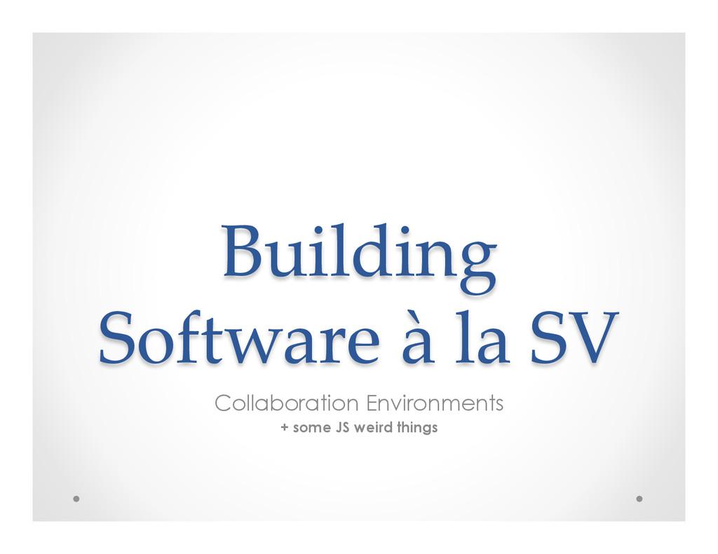 Building  Software à la SV  Collaborati...