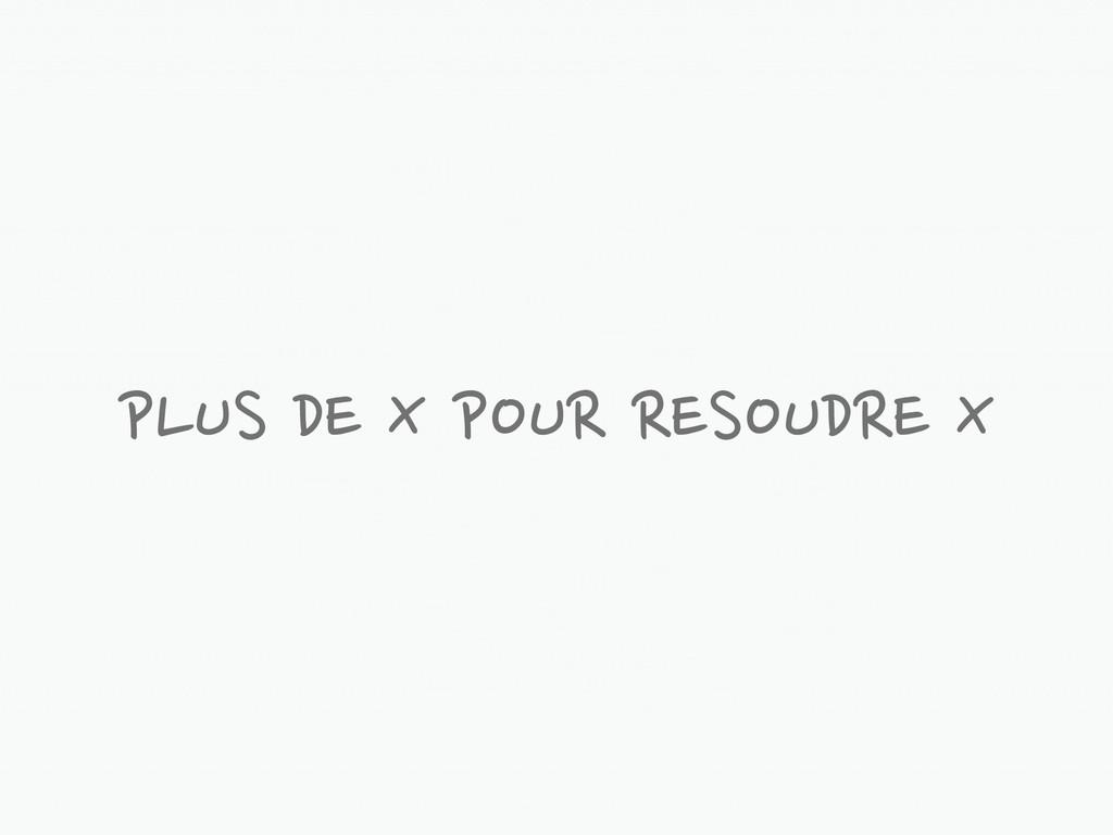 PLUS DE X POUR RESOUDRE X