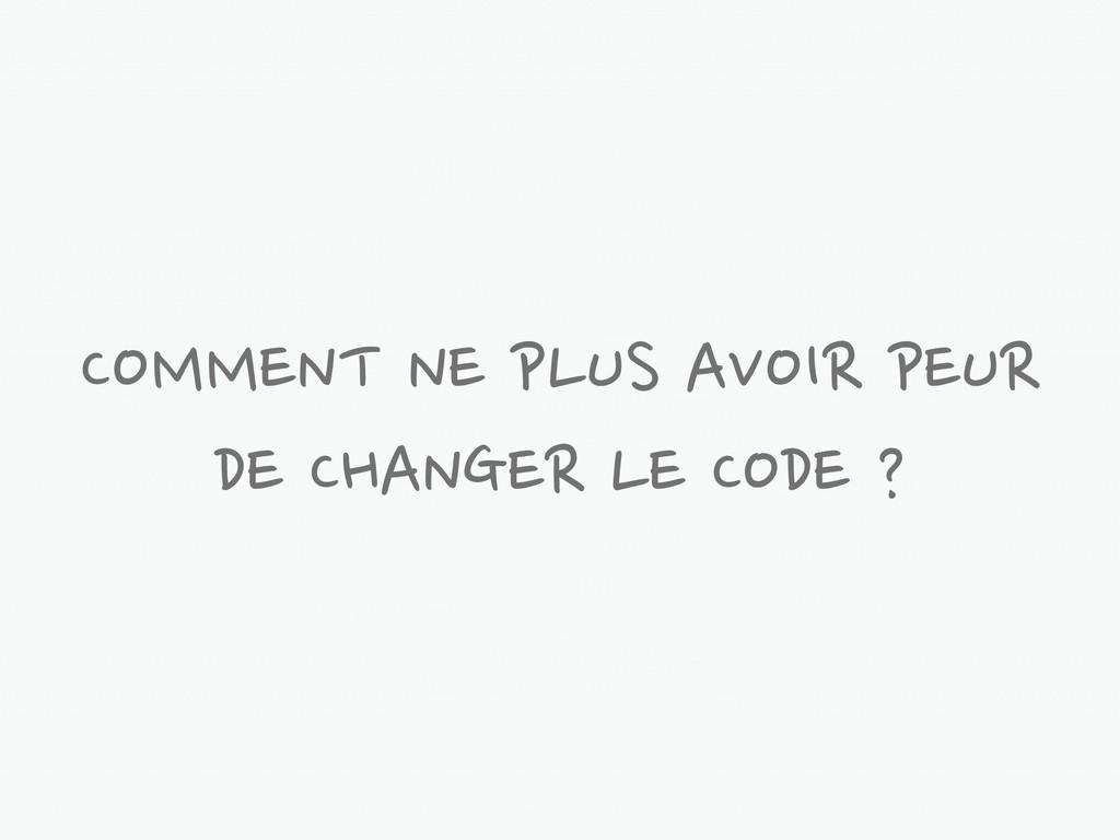 COMMENT NE PLUS AVOIR PEUR DE CHANGER LE CODE ?
