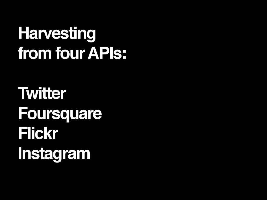 Harvesting ! from four APIs:! ! Twitter! Foursq...