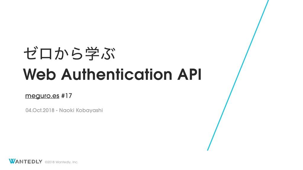 ©2018 Wantedly, Inc. θϩ͔ΒֶͿ Web Authentication ...