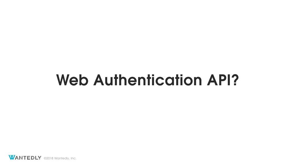 ©2018 Wantedly, Inc. Web Authentication API?