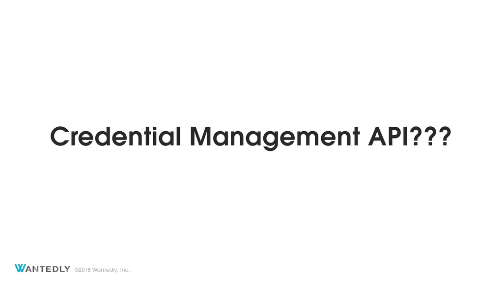 ©2018 Wantedly, Inc. Credential Management API?...