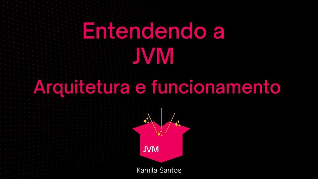 Entendendo a JVM Kamila Santos Arquitetura e fu...