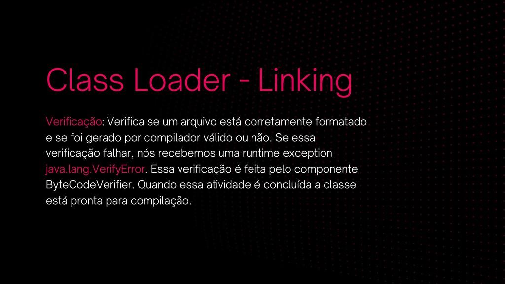 Class Loader - Linking Verificação: Verifica se...