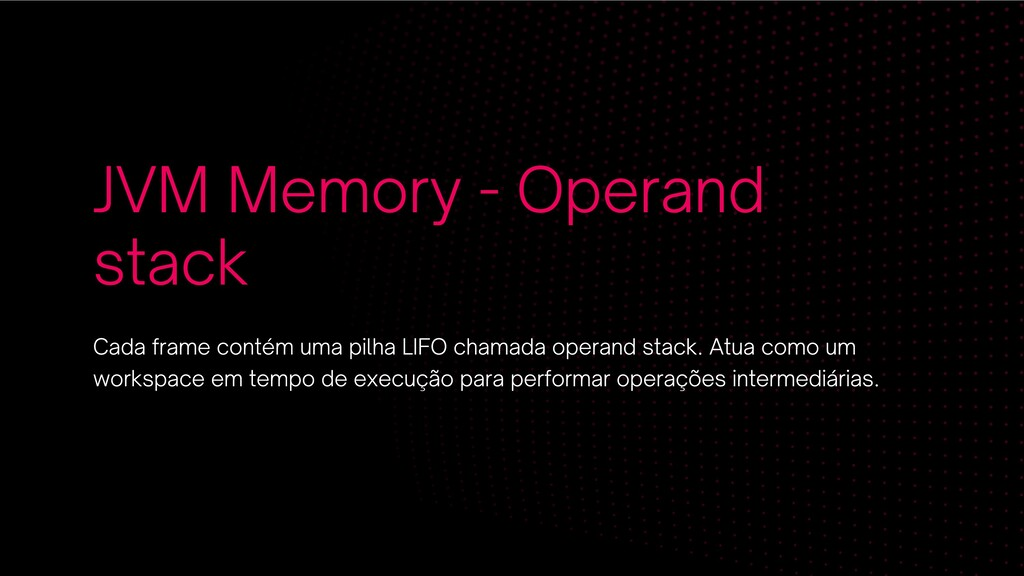 JVM Memory - Operand stack Cada frame contém um...