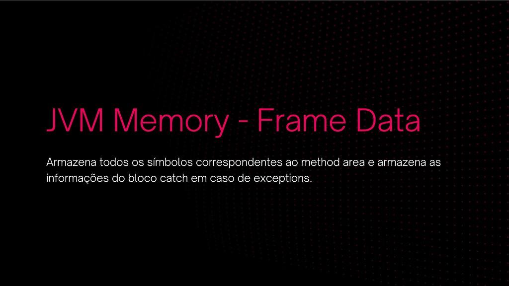 JVM Memory - Frame Data Armazena todos os símbo...