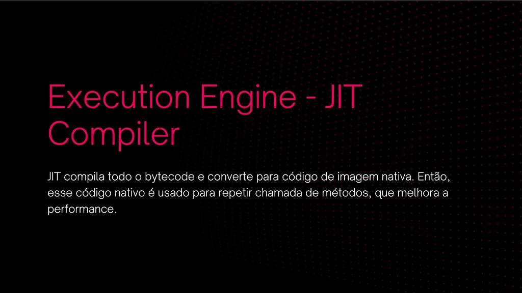 Execution Engine - JIT Compiler JIT compila tod...
