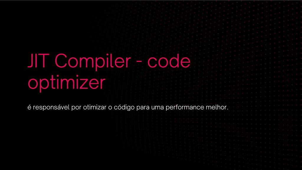 JIT Compiler - code optimizer é responsável por...
