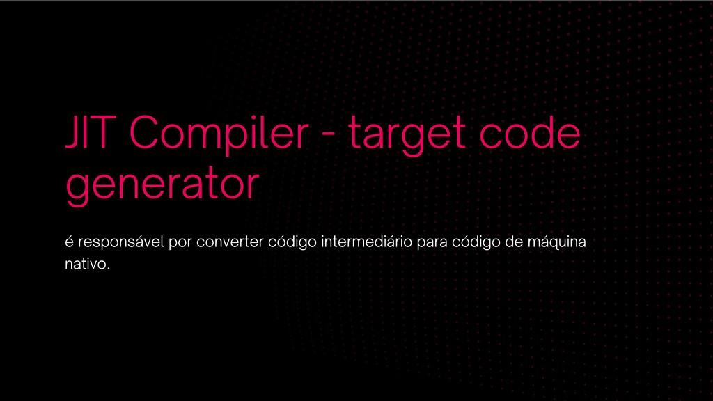 JIT Compiler - target code generator é responsá...