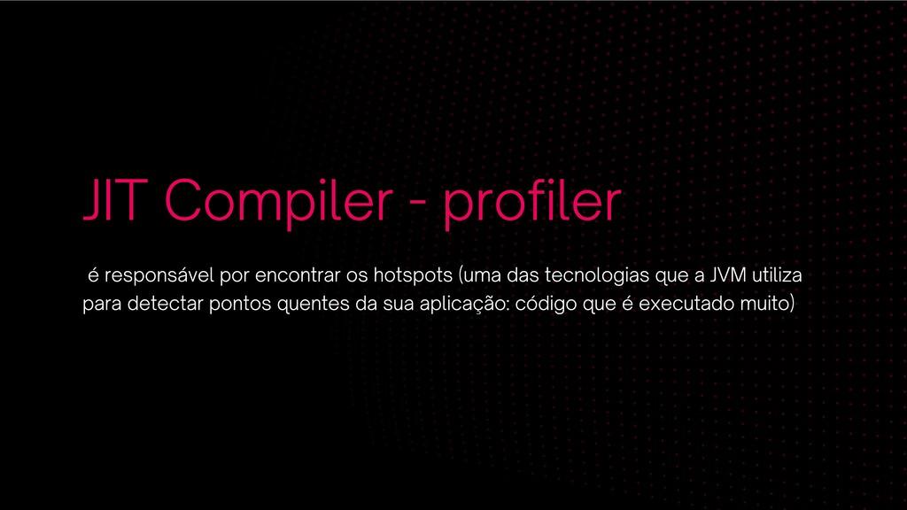 JIT Compiler - profiler é responsável por encon...