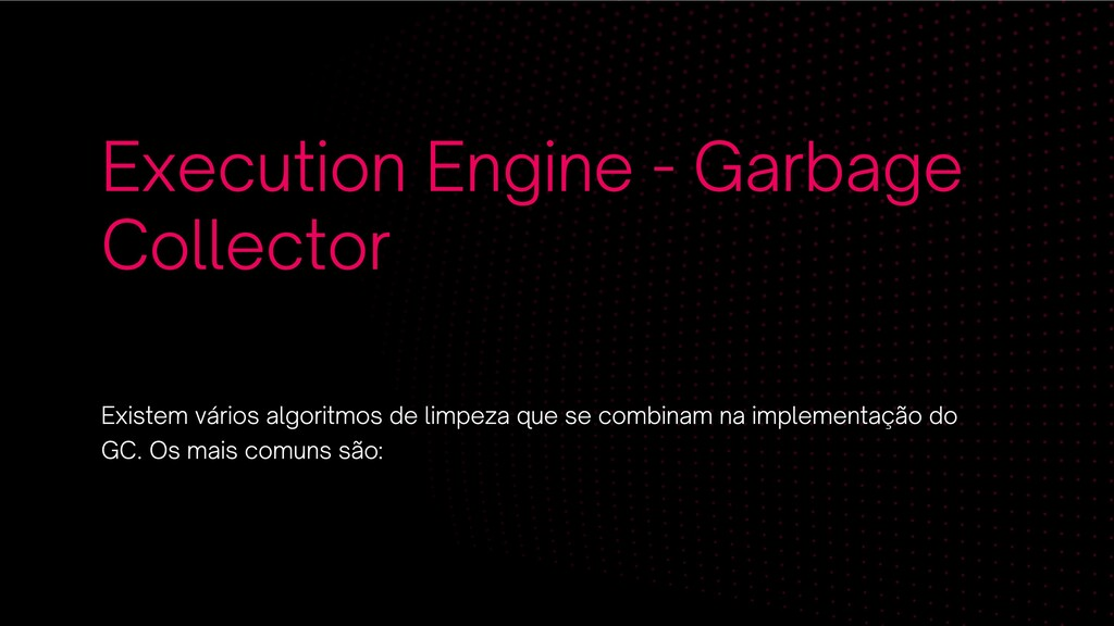 Execution Engine - Garbage Collector Existem vá...