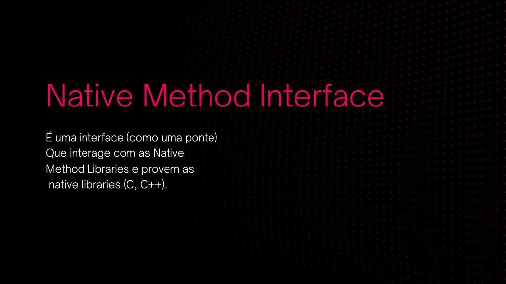 Native Method Interface É uma interface (como u...