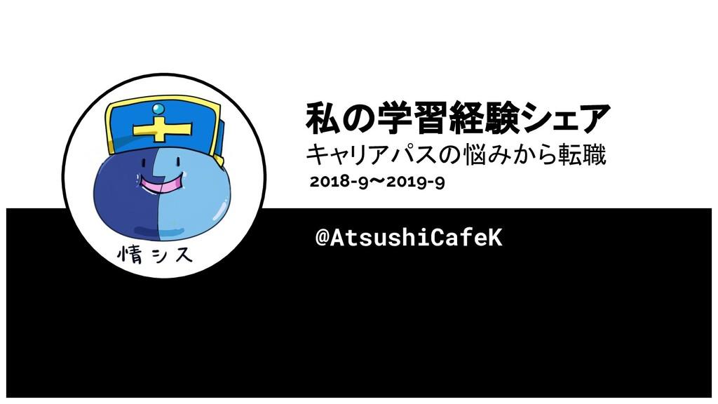 私の学習経験シェア キャリアパスの悩みから転職 2018-9〜2019-9 @AtsushiC...