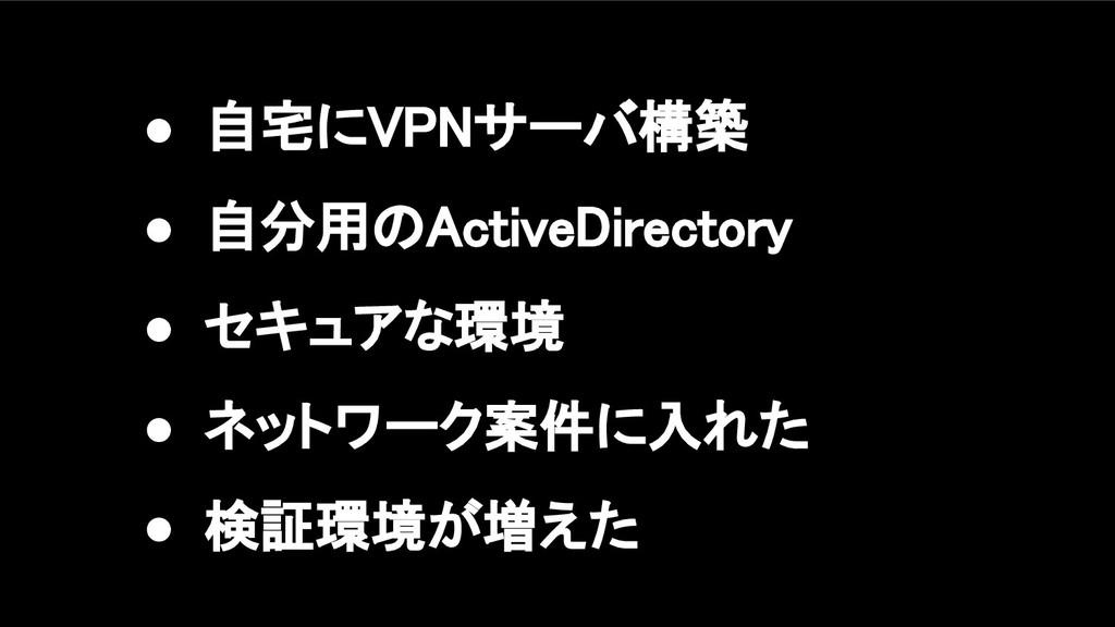 ● 自宅にVPNサーバ構築 ● 自分用のActiveDirectory ● セキュアな環境...