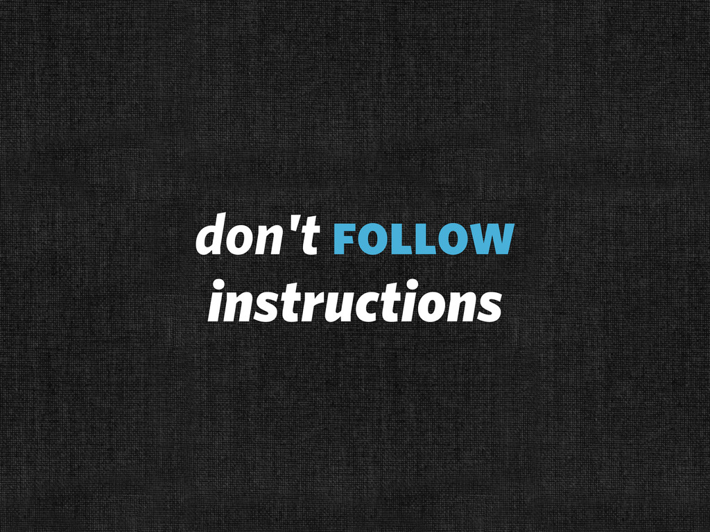 don't follow instructions