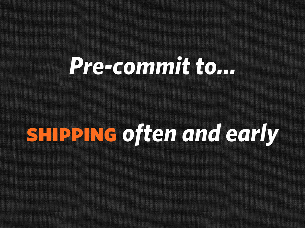 Pre-commit to... shipping often and early