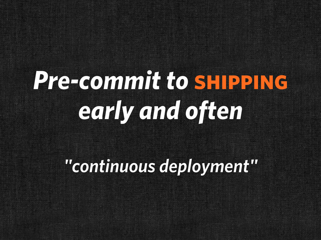 "Pre-commit to shipping early and often ""continu..."