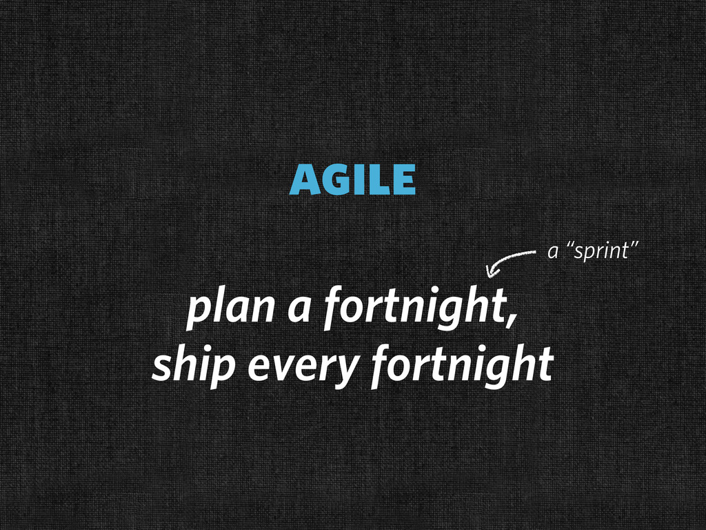 agile plan a fortnight, ship every fortnight a ...