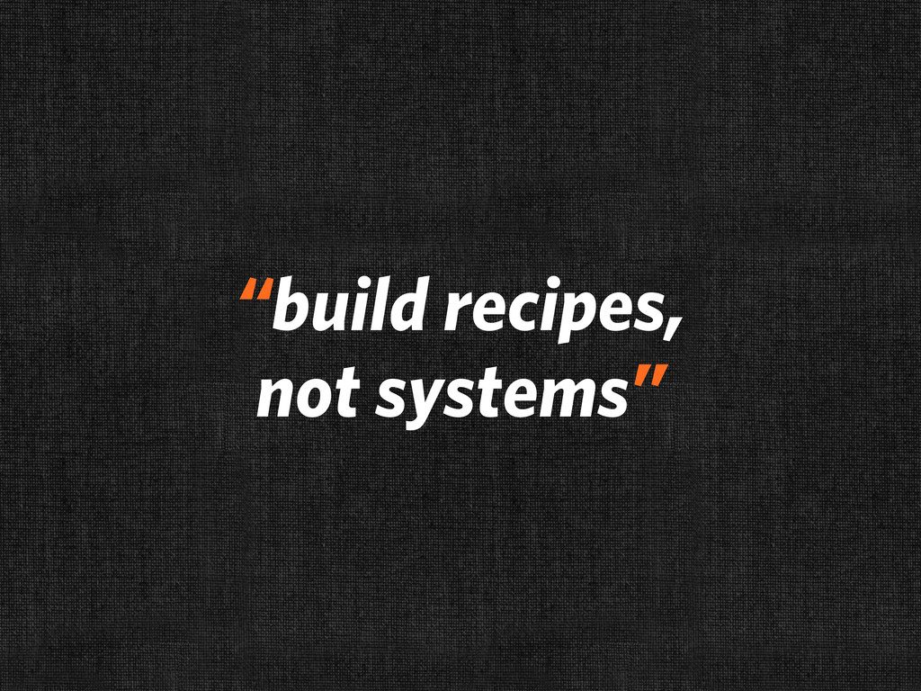 """build recipes, not systems"""