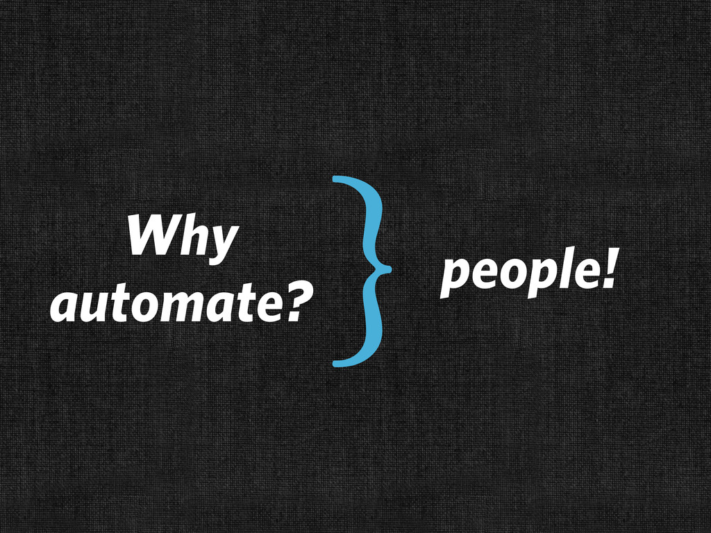 people! Why automate? }