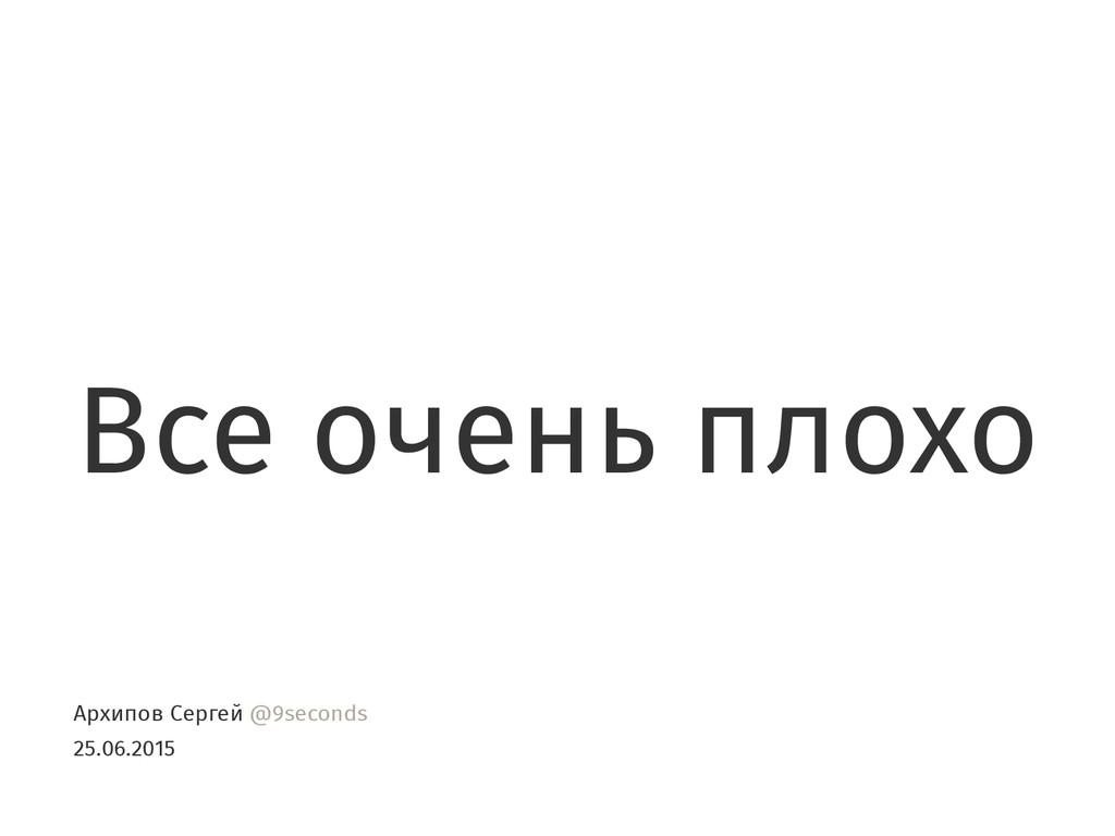 Все очень плохо Архипов Сергей @9seconds 25.06....