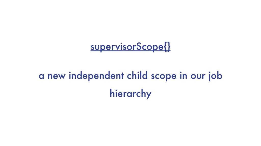 supervisorScope{} a new independent child scope...