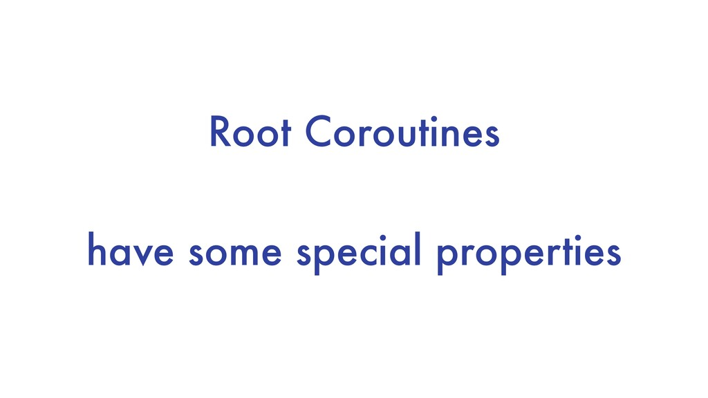 Root Coroutines have some special properties