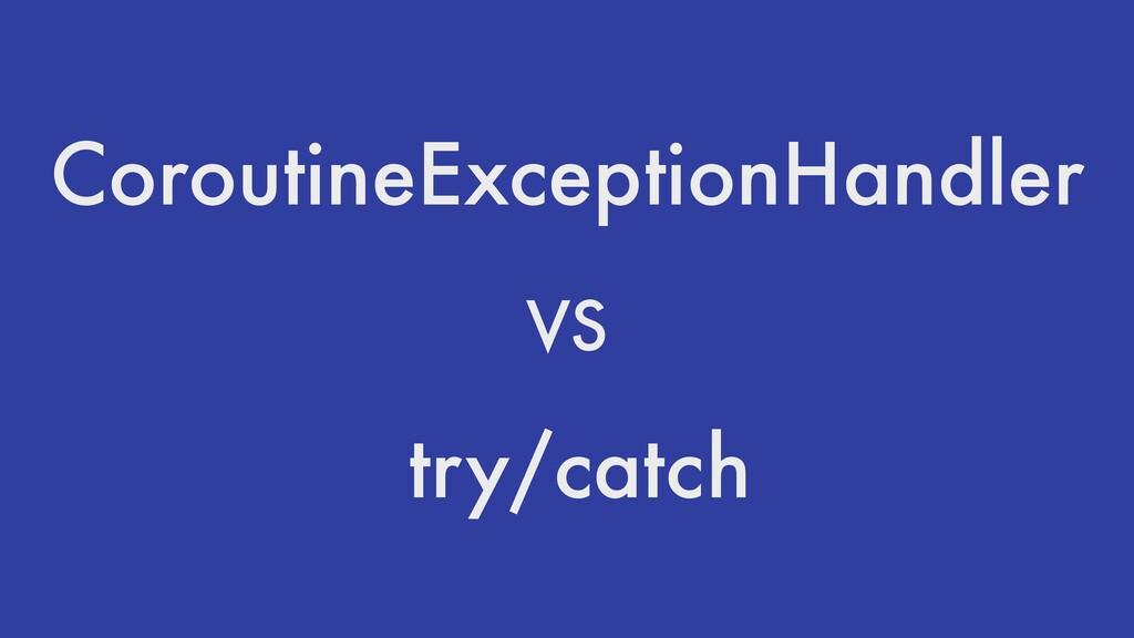 CoroutineExceptionHandler VS try/catch