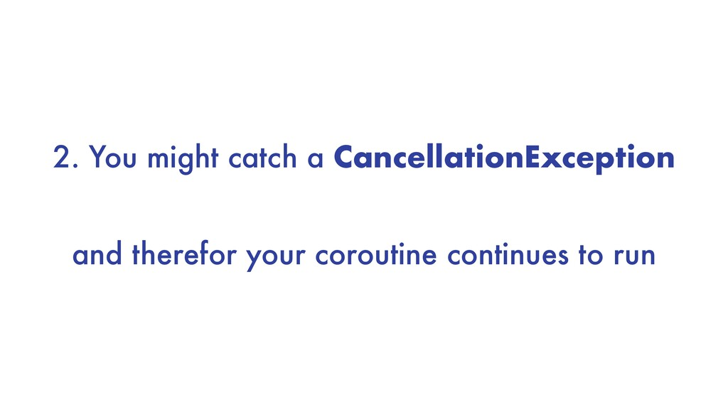 2. You might catch a CancellationException and ...