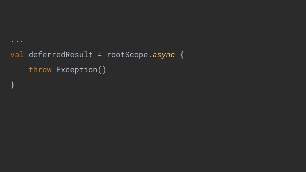 ... val deferredResult = rootScope.async { thro...
