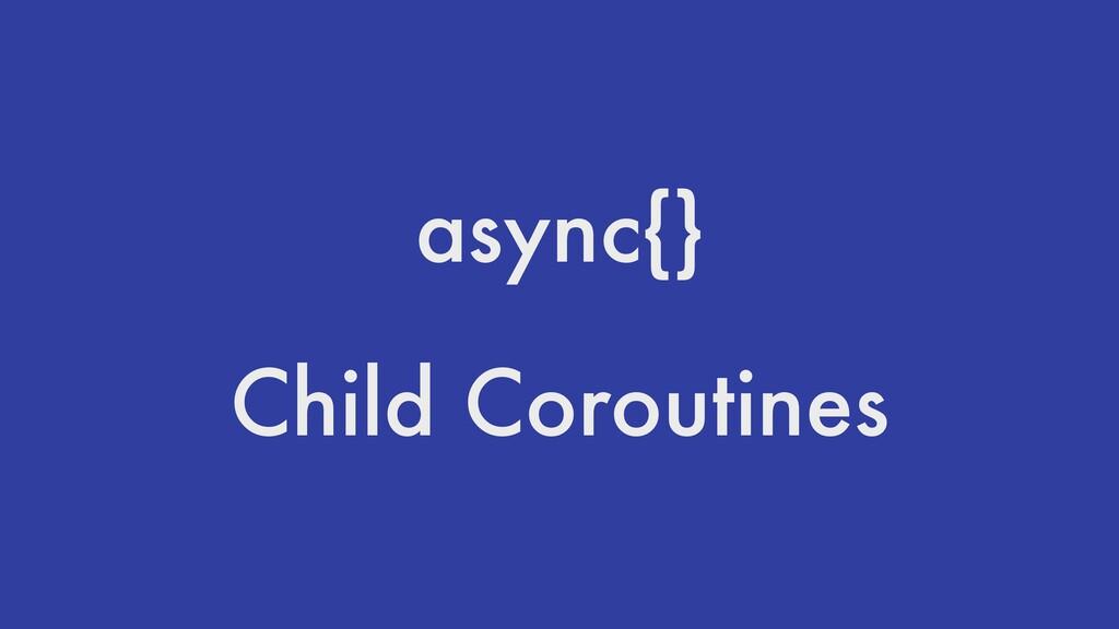async{} Child Coroutines