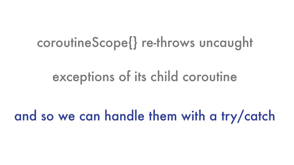 coroutineScope{} re-throws uncaught exceptions ...