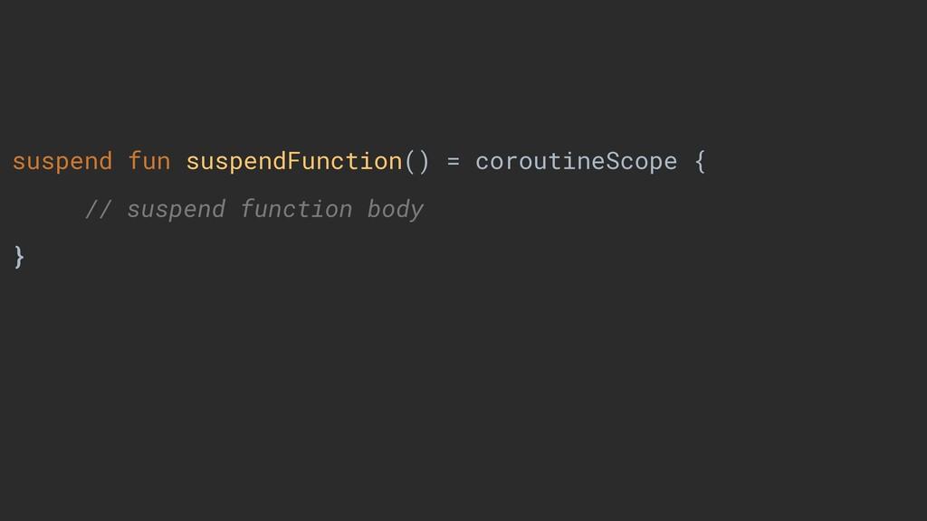 suspend fun suspendFunction() = coroutineScope ...