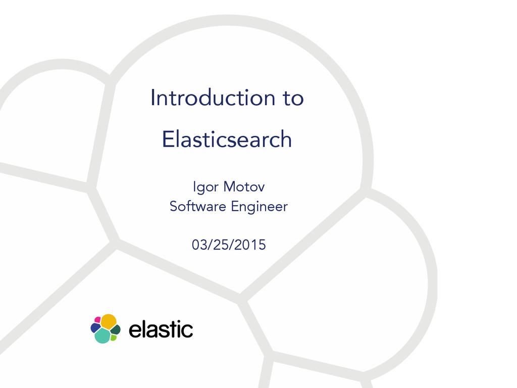 Introduction to Elasticsearch Igor Motov Softwa...